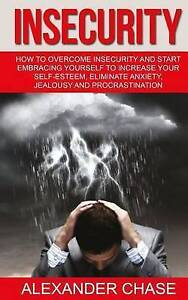 Insecurity: How Overcome Insecurity Start Embracing Yourse by Chase, Alexander