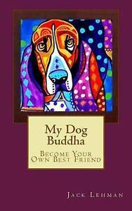My Dog Buddha: Become Your Own Best Friend by Lehman, Jack -Paperback