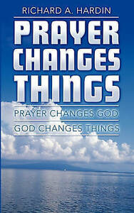 Prayer Changes Things Prayer Changes God - God Changes Things by Hardin Richard