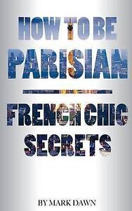How to Be Parisian: French Chic Secrets by Dawn, Mark -Paperback