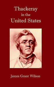 NEW Thackeray in the United States by James Grant Wilson