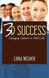NEW 3D Success: Changing Careers in Mid Life by Linda Wegner