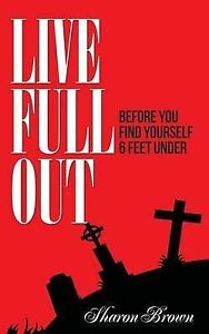 Live Full Out: Before You Find Yourself 6 Ft. Under by Brown, Sharon -Paperback