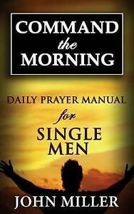 Command the Morning: 2015 Daily Prayer Manual for Single Men by Miller, John