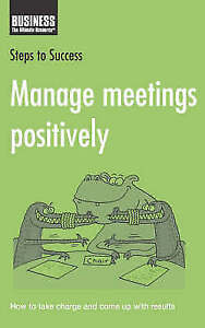 Manage Meetings Positively: How to Take Charge and Come Up with Results (Steps t