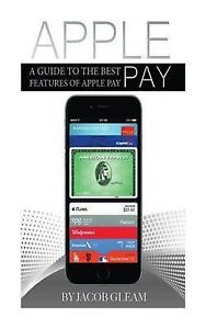 Apple Pay: A Guide to the Best Features of Apple Pay by Gleam, Jacob -Paperback