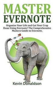 Master Evernote Evernote Mastery - Organize Your Life Get Yo by Donaldson Kevin
