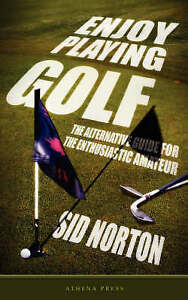 Enjoy Playing Golf: The Alternative Guide For The Enthusiastic Amateur by