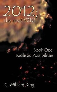2012; The Next Y2k? Book One: The Realistic Possibilities by C. William King