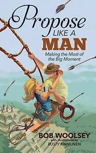 Very Good, Propose Like a Man: Making the Most of the Big Moment, Woolsey, Bob,