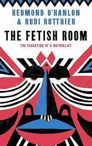 The Fetish Room: The Education of a Naturalist, O'Hanlon, Redmond, Rotthier, Rud