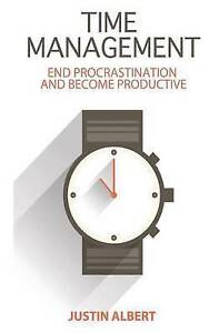 Time Management: End Procrastination Become Productive: Be Pr by Albert, Justin