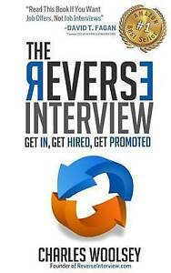The Reverse Interview: Get In, Get Hired, Get Promoted by Woolsey, Charles