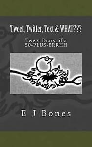Tweet, Twitter, Text, & What: A Tweet Diary of a 50-Plus-Errrh by Bones, E. J.