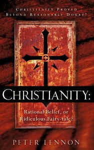 Christianity: Rational Belief, or Ridiculous Fairy-Tale? by Lennon, Peter