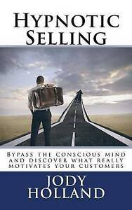 Hypnotic Selling Science Unlocking What Your Clients Trul by Holland Jody N