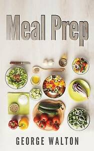 Meal Prep: The Ultimate Meal Prep Guide by Walton, George -Paperback