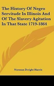 The History Of Negro Servitude In Illinois And Of The Slavery Agitation In That