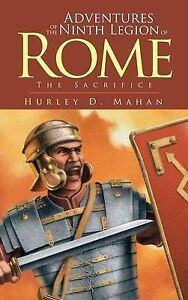 Adventures of the Ninth Legion of Rome: Book I: The Sacrifice by Hurley D. Mahan