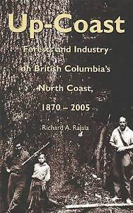 Up-Coast: Forest and Industry on British Columbia's North Coast 1870-2005 by...