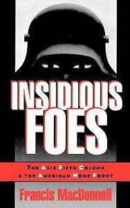 Insidious Foes : The Axis Fifth Column and the American Home Front by Francis...