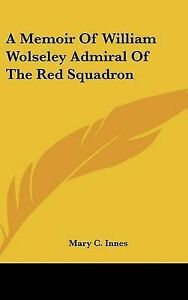 NEW A Memoir Of William Wolseley Admiral Of The Red Squadron by Mary C. Innes