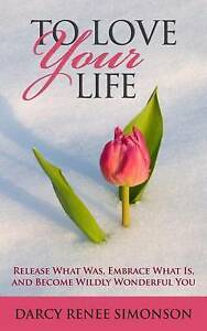 To Love Your Life: Release What Was, Embrace What Is, Become  by Simonson, Darcy