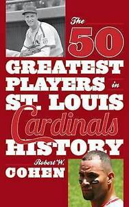 The 50 Greatest Players in St. Louis Cardinals History by Cohen, Robert W.