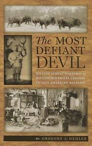 The Most Defiant Devil William Temple Hornaday His Controver by Dehler Gregory J