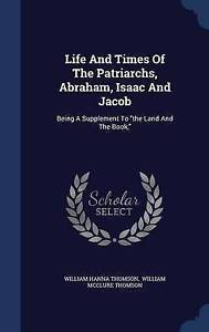 Life And Times Of The Patriarchs, Abraham, Isaac And Jacob: Being A Supplement T
