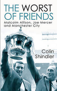 Shindler, Colin, The Worst of Friends: Malcolm Allison, Joe Mercer and Mancheste