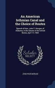 An American Isthmian Canal and the Choice of Routes: Speech of Hon. John T. Morg