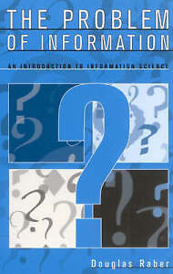 The Problem of Information: An Introduction to Information Science by Raber, Do