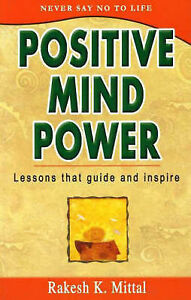 Positive Mind Power: Lessons That Guide and Inspire by Rakesh K. Mittal...