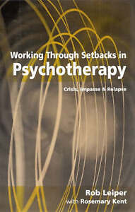 Working Through Setbacks in Psychotherapy: Crisis, Impasse and Relapse by Rob...