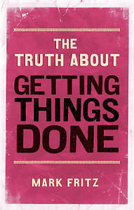 The Truth About Getting Things Done (New), Mark Fritz