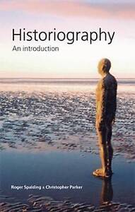 Historiography: An Introduction, Parker, Christopher, Spalding, Roger, New Book