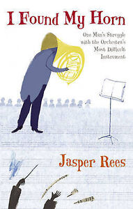 Rees, Jasper, I Found My Horn: One Man's Struggle with the Orchestra's Most Diff