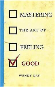 Mastering the Art of Feeling Good by Wendy Kay, .