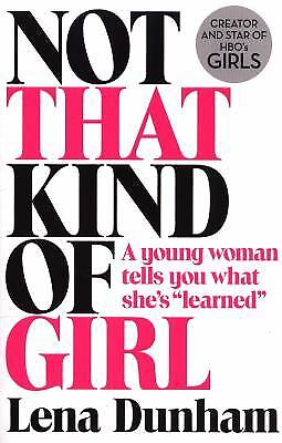 Not That Kind Of Girl  A Young Woman Tells You What Shes Learned By Lena Dunham