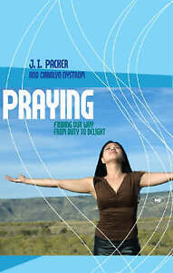 Praying: Finding Our Way from Duty to Delight by J. I. Packer, Carolyn...