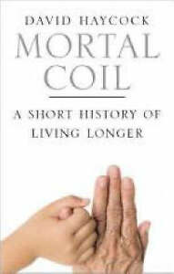 MORTAL COIL: A SHORT HISTORY OF LIVING LONGER., Haycock, David Boyd., Used; Very