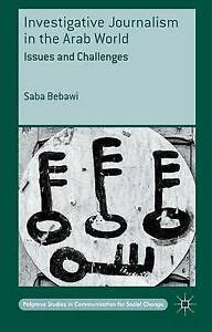 Investigative Journalism in Arab World: Issues Challenges by Bebawi, Saba