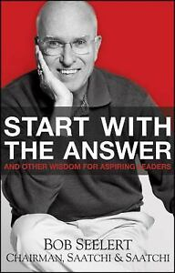 Start with the Answer : And Other Wisdom for Aspiring Leaders by Bob Seelert...