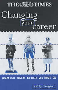 Changing Your Career: Practical Advice to Help You Move on by Sally Longson,...