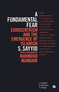 A Fundamental Fear: Eurocentrism and the Emergence of Islamism by S. Sayyid...