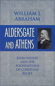 """""""Aldersgate and Athens: John Wesley & Foundations of Christian Belief"""" W Abraham"""