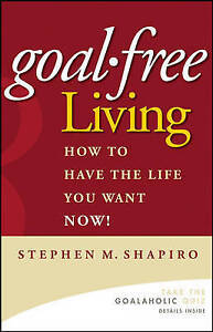 Goal-Free Living: How to Have the Life You Want Now! by Shapiro, Stephen M. | Ha