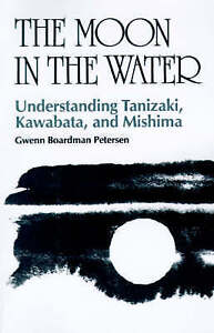 NEW The Moon in the Water: Understanding Tanizaki, Kawabata, and Mishima