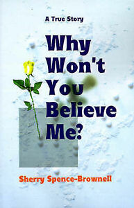 NEW Why Won't You Believe Me? by Sherry Spence-Brownell